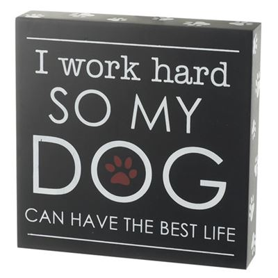 I work hard SO MY DOG can have the best life Plaque